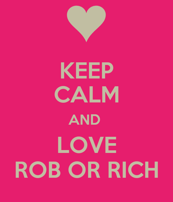 KEEP CALM AND  LOVE ROB OR RICH
