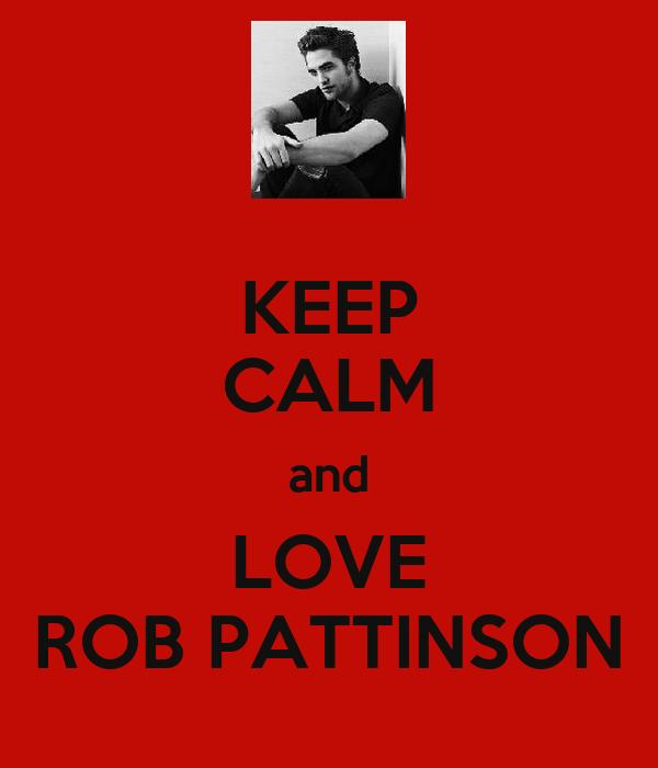 KEEP CALM and LOVE ROB PATTINSON