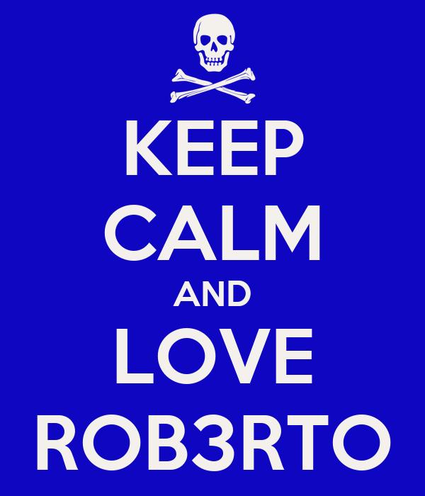 KEEP CALM AND LOVE ROB3RTO