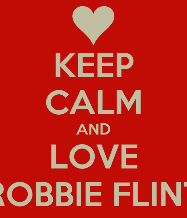 KEEP CALM AND LOVE ROBBIE FLINT