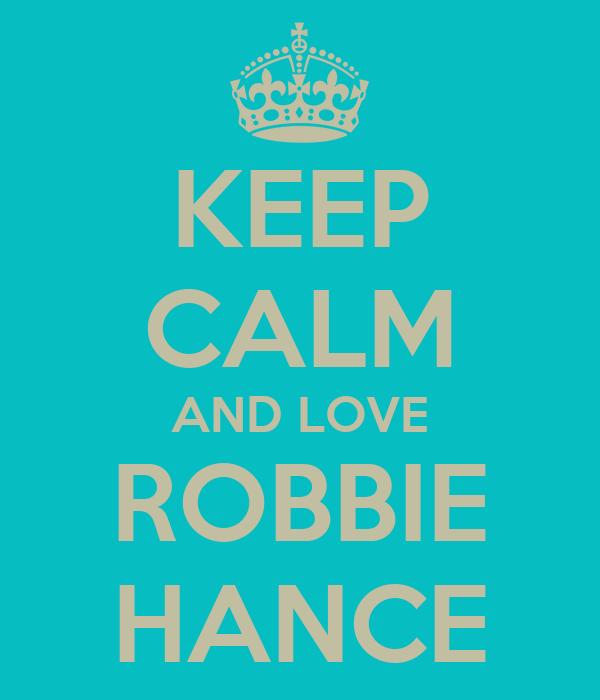 KEEP CALM AND LOVE ROBBIE HANCE
