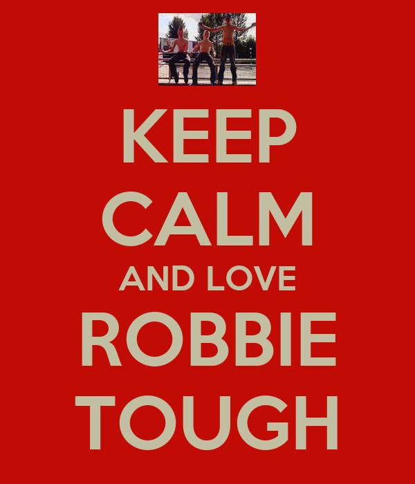 KEEP CALM AND LOVE ROBBIE TOUGH