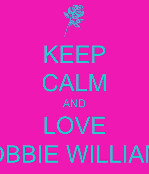 KEEP CALM AND LOVE ROBBIE WILLIAMS