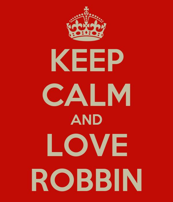 KEEP CALM AND LOVE ROBBIN