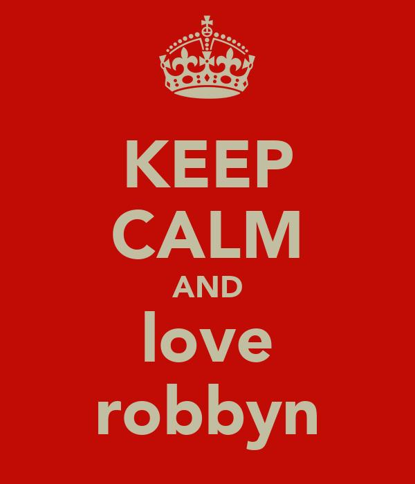KEEP CALM AND love robbyn