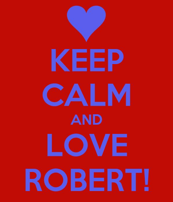 KEEP CALM AND LOVE ROBERT!