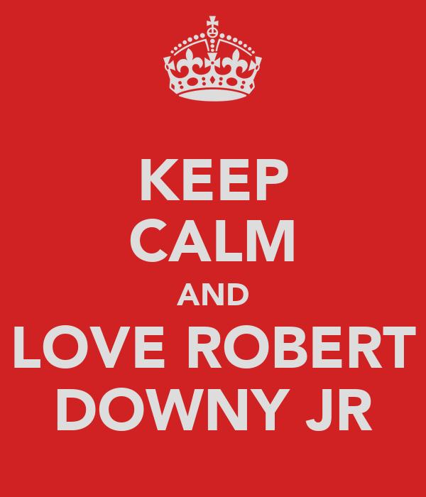 KEEP CALM AND LOVE ROBERT DOWNY JR