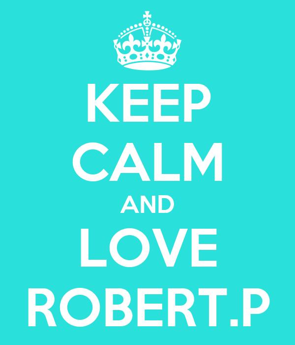 KEEP CALM AND LOVE ROBERT.P