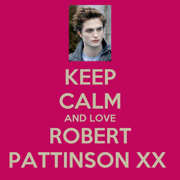 KEEP CALM AND LOVE ROBERT PATTINSON XX