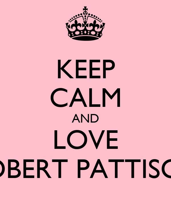 KEEP CALM AND LOVE ROBERT PATTISON