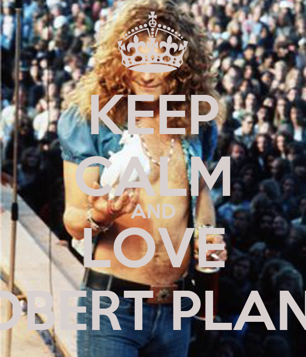 KEEP CALM AND LOVE ROBERT PLANT