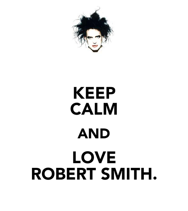 KEEP CALM AND LOVE ROBERT SMITH.