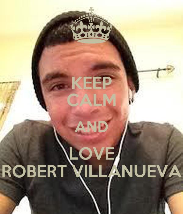 KEEP CALM AND LOVE ROBERT VILLANUEVA