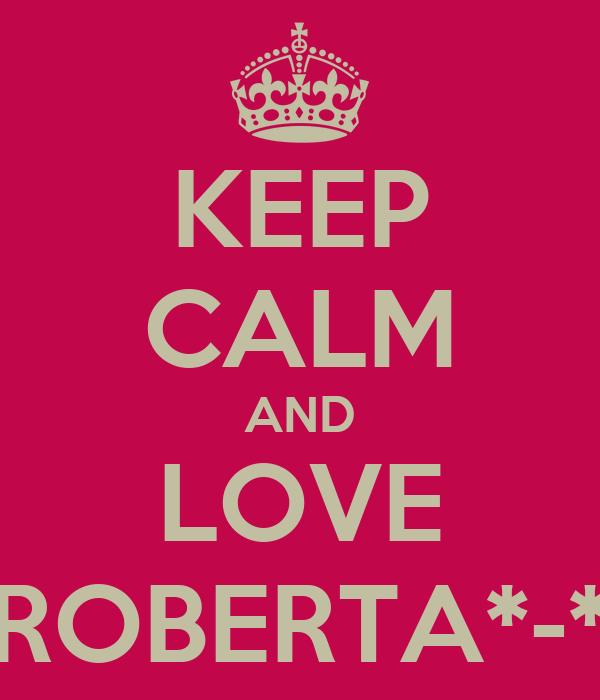 KEEP CALM AND LOVE ROBERTA*-*