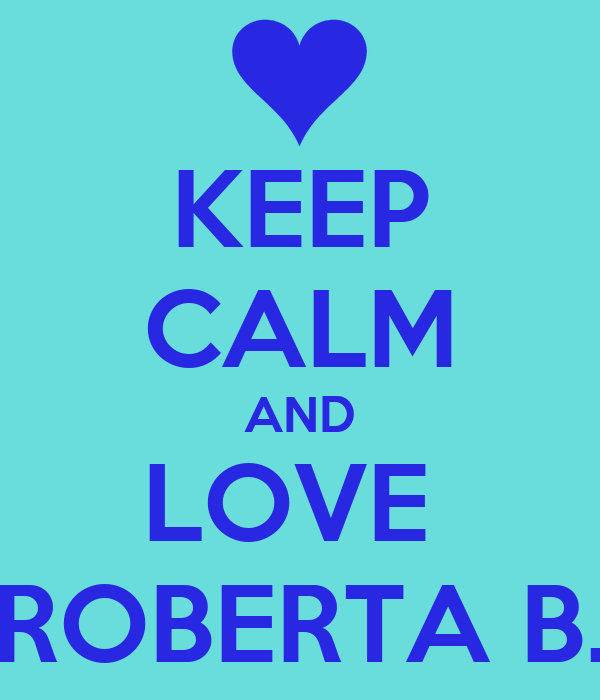KEEP CALM AND LOVE  ROBERTA B.