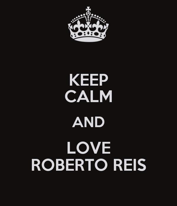 KEEP CALM AND LOVE ROBERTO REIS