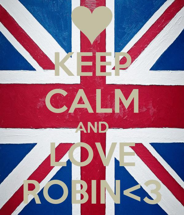 KEEP CALM AND LOVE ROBIN<3