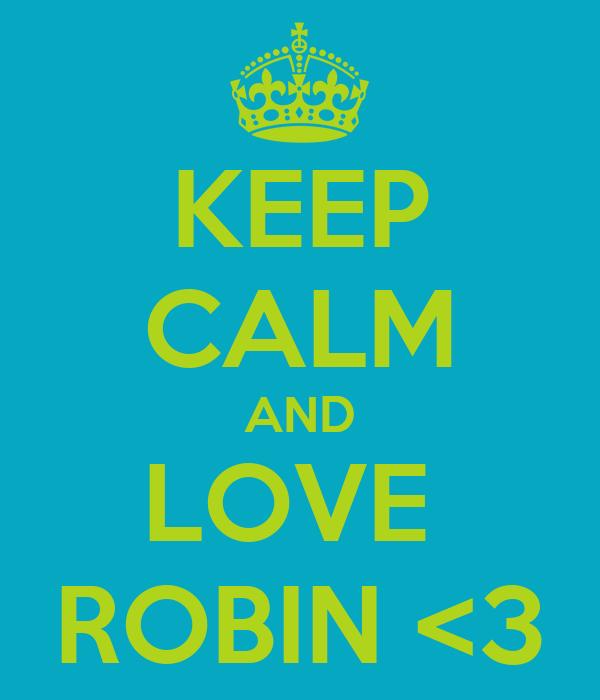 KEEP CALM AND LOVE  ROBIN <3