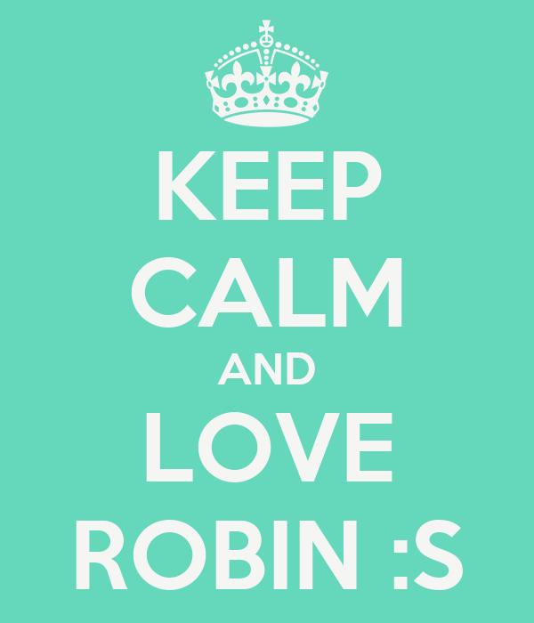 KEEP CALM AND LOVE ROBIN :S
