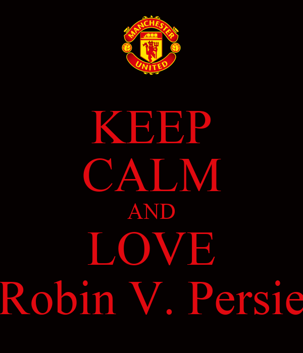 KEEP CALM AND LOVE Robin V. Persie