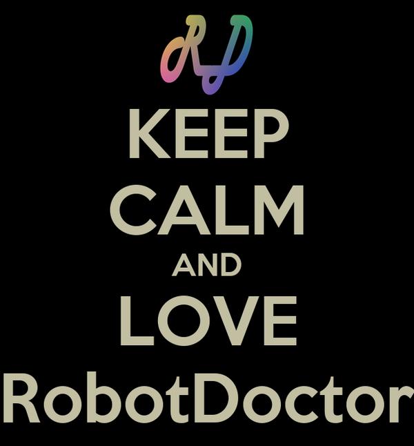 KEEP CALM AND LOVE RobotDoctor