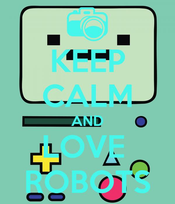 KEEP CALM AND LOVE  ROBOTS