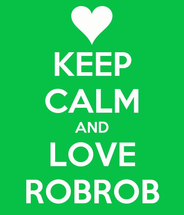 KEEP CALM AND LOVE ROBROB