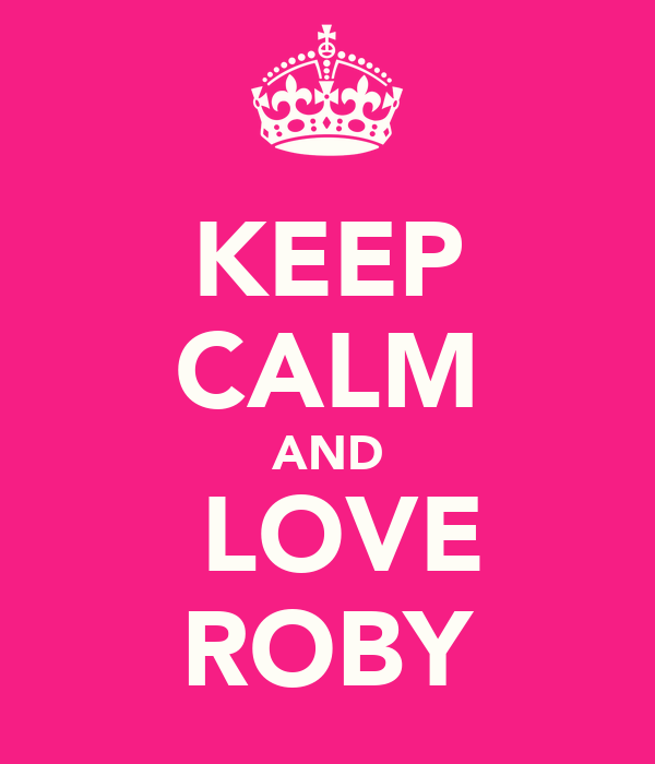 KEEP CALM AND  LOVE ROBY