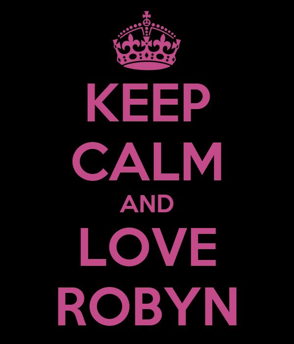KEEP CALM AND LOVE ROBYN