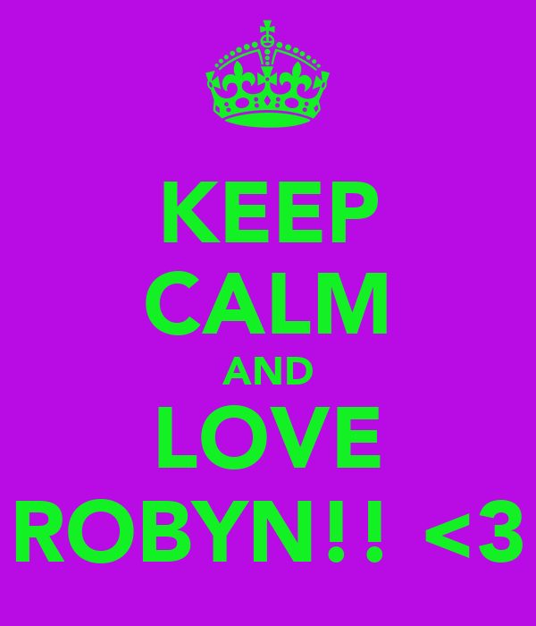 KEEP CALM AND LOVE ROBYN!! <3