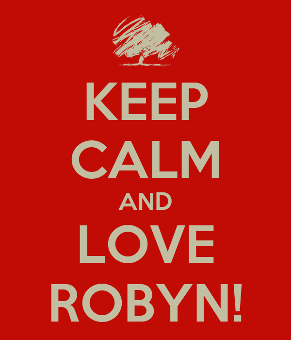 KEEP CALM AND LOVE ROBYN!