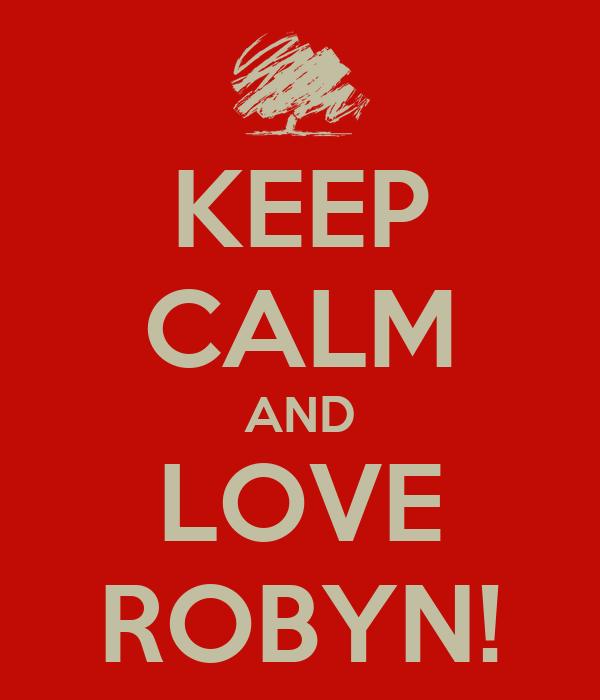 KEEP CALM AND LOVE ROBYN!
