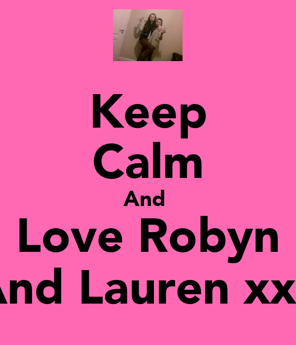 Keep Calm And  Love Robyn And Lauren xxx