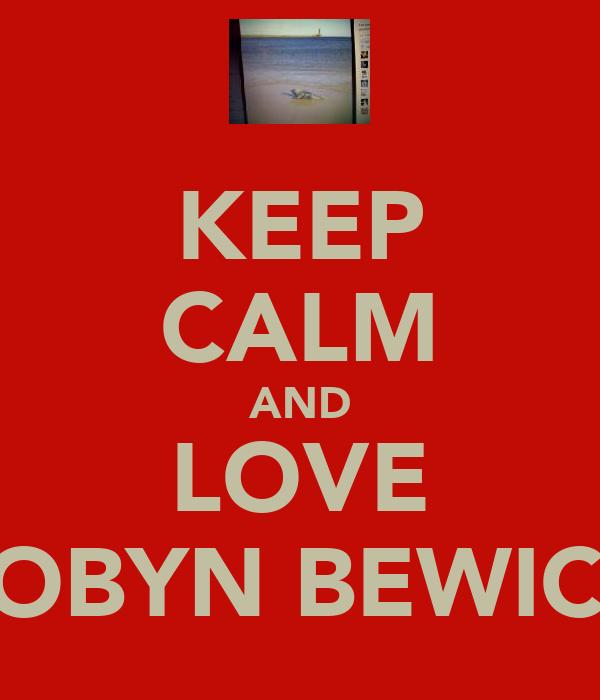 KEEP CALM AND LOVE ROBYN BEWICK