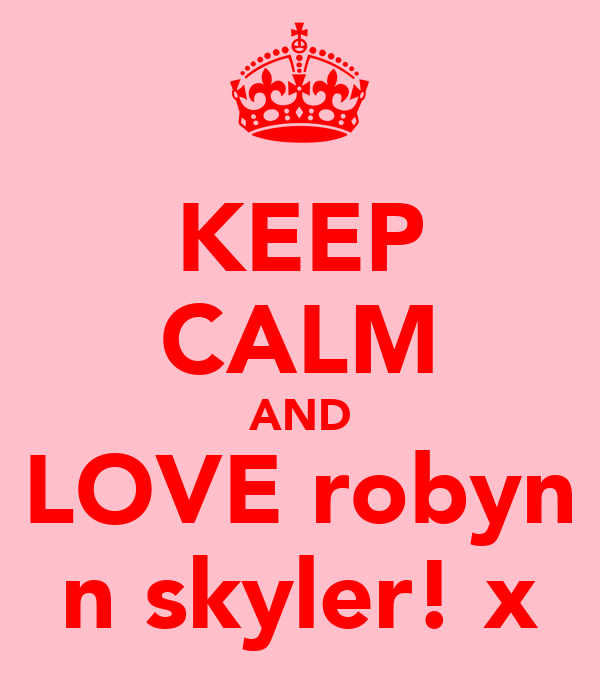 KEEP CALM AND LOVE robyn n skyler! x