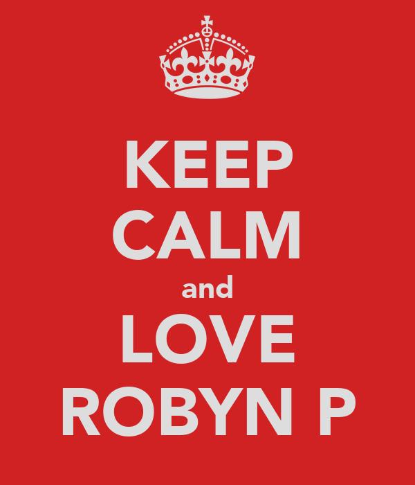KEEP CALM and LOVE ROBYN P