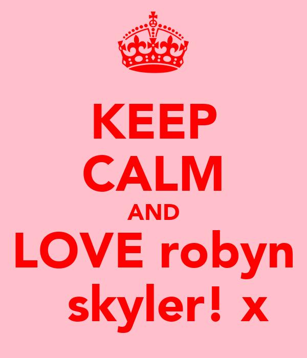 KEEP CALM AND LOVE robyn   skyler! x