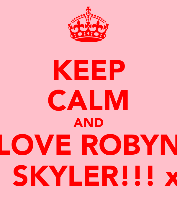 KEEP CALM AND LOVE ROBYN   SKYLER!!! x