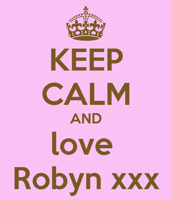 KEEP CALM AND love  Robyn xxx