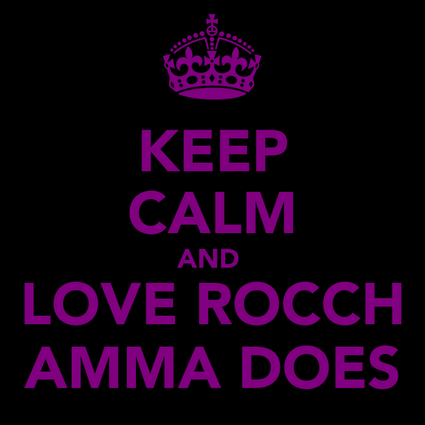 KEEP CALM AND  LOVE ROCCH AMMA DOES