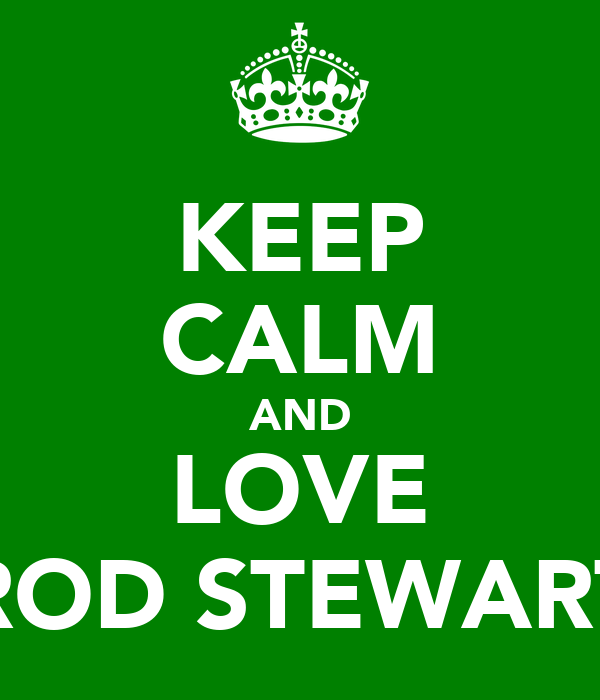 KEEP CALM AND LOVE ROD STEWART