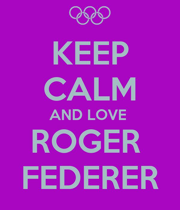 KEEP CALM AND LOVE  ROGER  FEDERER