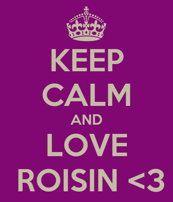 KEEP CALM AND LOVE  ROISIN <3