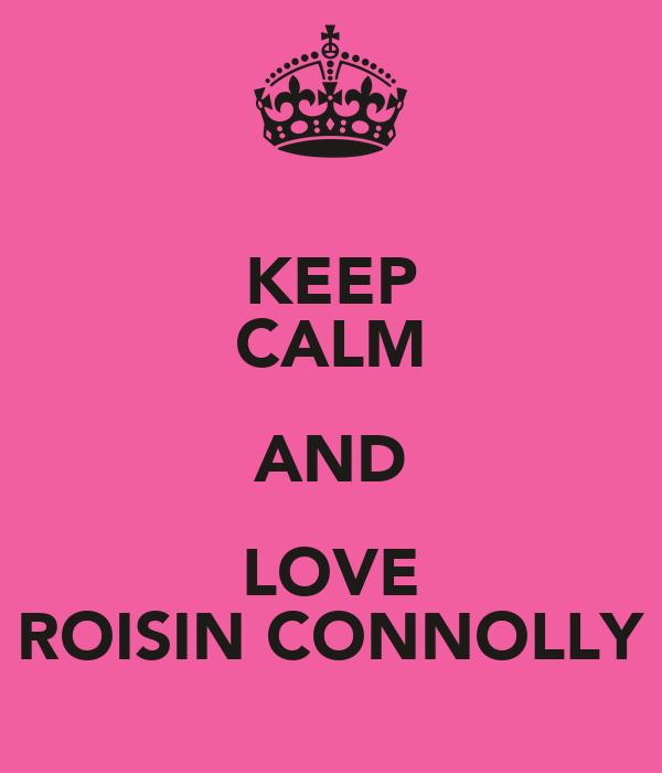 KEEP CALM AND LOVE ROISIN CONNOLLY