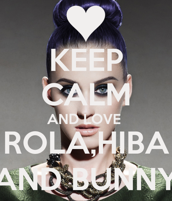 KEEP CALM AND LOVE  ROLA,HIBA AND BUNNY