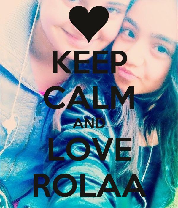 KEEP CALM AND LOVE ROLAA