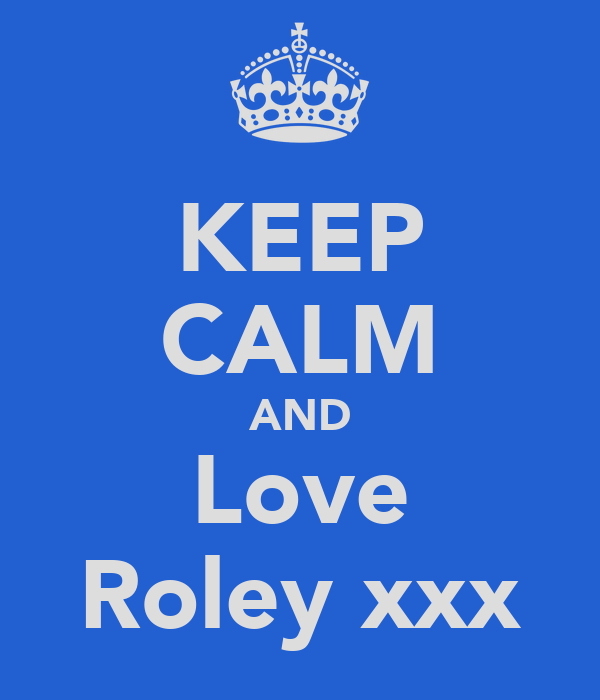 KEEP CALM AND Love Roley xxx