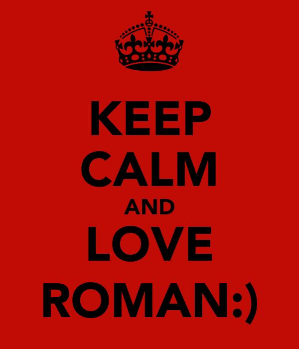 KEEP CALM AND LOVE ROMAN:)