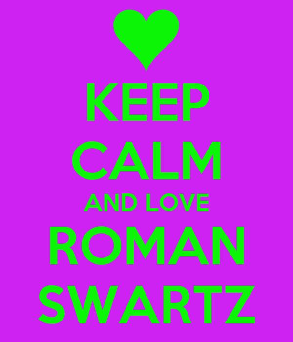KEEP CALM AND LOVE ROMAN SWARTZ