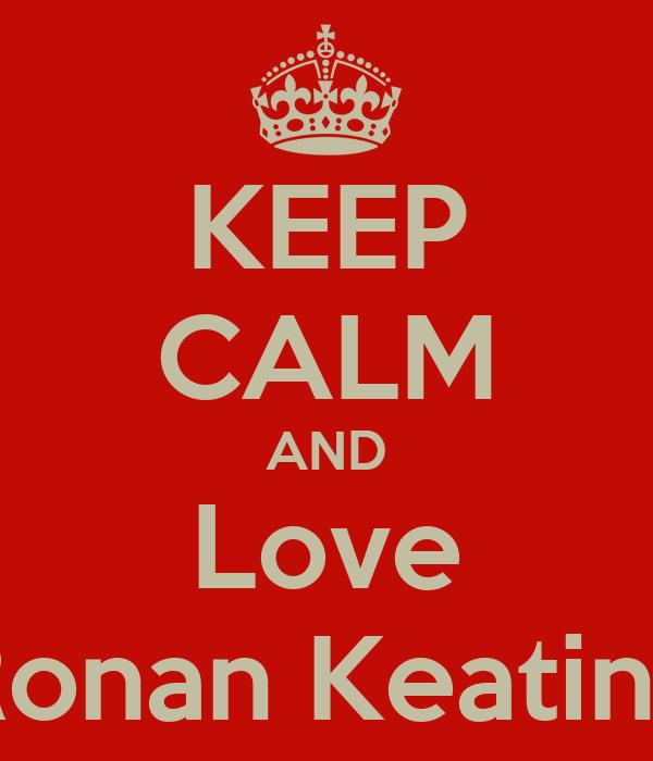 KEEP CALM AND Love Ronan Keating